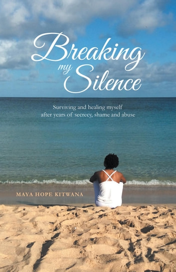 Breaking My Silence - Surviving and healing myself after years of secrecy, shame and abuse ebook by Maya Hope Kitwana