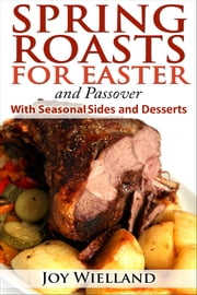Spring Roasts for Easter and Passover With Seasonal Sides and Desserts ebook by Joy Wielland
