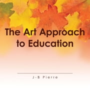 The Art Approach to Education ebook by J-B Pierre