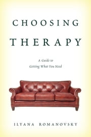 Choosing Therapy - A Guide to Getting What You Need ebook by Ilyana Romanovsky