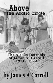 Above the Arctic Circle - The Alaska Journals of James A. Carroll, 1911-1922 ebook by James A. Carroll