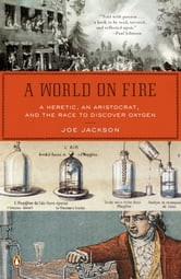 A World on Fire - A Heretic, an Aristocrat, and the Race to Discover Oxygen ebook by Joe Jackson