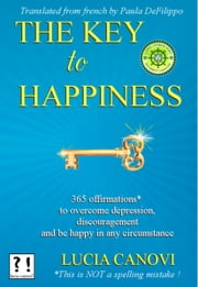 The Key to happiness - 365 offirmations* to overcome depression, discouragement and be happy in any circumstance. [*This is NOT a spelling mistake !] ebook by Lucia Canovi, Paula DeFilippo