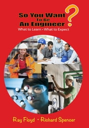 So You Want To Be An Engineer - What to Learn and What to Expect ebook by Ray Floyd,Richard Spencer