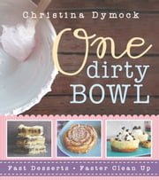 One Dirty Bowl: Fast Desserts, Faster Cleanup ebook by Christina Dymock
