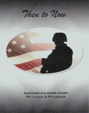 Then To Now - Another soldiers story ebook by Lloyd A Pflueger