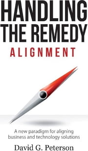 HANDLING THE REMEDY - ALIGNMENT A New Paradigm for Aligning Business and Technology Solutions ebook by David G. Peterson