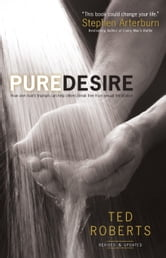 Pure Desire - How One Man's Triumph Can Help Others Break Free From Sexual Temptation ebook by Ted Roberts