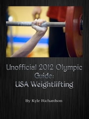 Unofficial 2012 Olympic Guides: USA Weightlifting ebook by Kyle Richardson