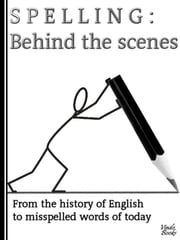 Spelling: Behind the scenes - From the history of English to misspelled words of today ebook by Stephen Worthing
