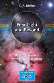 First Light and Beyond - Making a Success of Astronomical Observing ebook by Darrell Jenkins