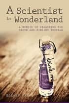 A Scientist in Wonderland - A Memoir of Searching for Truth and Finding Trouble ebook by Edzard Ernst