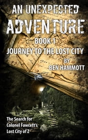 AN UNEXPECTED ADVENTURE - BOOK 1 - Expedition to the Lost City ebook by Ben Hammott