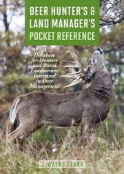 Deer Hunter's & Land Manager's Pocket Reference - A Database for Hunters and Rural Landowners Interested in Deer Management ebook by J. Wayne Fears