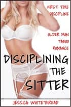 Disciplining the Sitter (First Time Discipline Older Man Taboo Romance) ebook by Jessica Whitethread