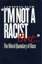 """I'm Not a Racist, But . . ."" - The Moral Quandary of Race ebook by Lawrence Blum"