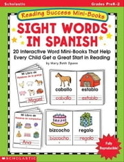 Reading Success Mini-Books: Sight Words in Spanish: 20 Interactive Mini-Books That Help Every Child Get a Great Start In Reading ebook by Spann, Mary Beth