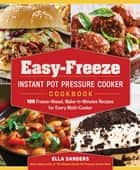 Easy-Freeze Instant Pot Pressure Cooker Cookbook - 100 Freeze-Ahead, Make-in-Minutes Recipes for Every Multi-Cooker eBook by Ella Sanders