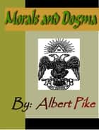 MORALS and DOGMA of the Ancient and Accepted Scottish Rite of Freemasonry eBook by Albert Pike