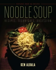 Noodle Soup - Recipes, Techniques, Obsession ebook by Ken Albala