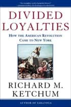 Divided Loyalties - How the American Revolution Came to New York eBook by Richard M. Ketchum