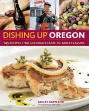 Dishing Up® Oregon - 145 Recipes That Celebrate Farm-to-Table Flavors ebook by Ashley Gartland
