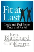 Fit at Last - Look and Feel Better Once and for All ebook by Ken Blanchard, Tim Kearin