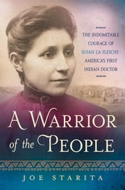 A Warrior of the People - The Indomitable Courage of Susan La Flesche - America's First Indian Doctor ebook by Joe Starita