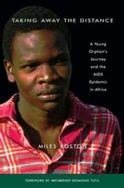 Taking Away the Distance - A Young Orphan's Journey and the AIDS Epidemic in Africa Crusade to Unite Children Orphaned by the E ebook by Miles Roston,Archbishop Desmond Tutu