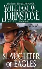Eagles 15: Slaughter of Eagles ebook by J.A. Johnstone,William W. Johnstone