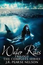 Water Rites Trilogy - The Complete Series ebook by J.R. Pearse Nelson