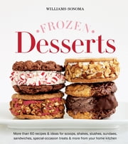 Williams-Sonoma Frozen Desserts - More than 60 recipes & ideas for scoops, shakes, slushes, sundaes, sandwiches, special-occasion treats & more from your home kitchen ebook by The Editors at Williams-Sonoma