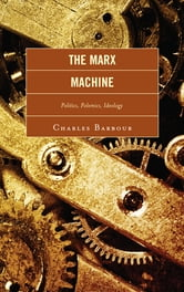 The Marx Machine - Politics, Polemics, Ideology ebook by Charles Barbour