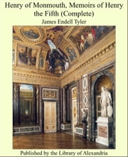 Henry of Monmouth, Memoirs of Henry the Fifth (Complete) ebook by James Endell Tyler