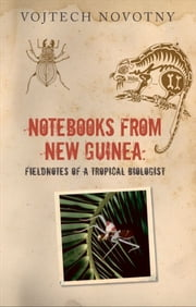 Notebooks from New Guinea - Reflections on life, nature, and science from the depths of the rainforest ebook by Vojtech Novotny