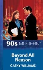 Beyond All Reason (Mills & Boon Vintage 90s Modern) ebook by Cathy Williams