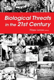Biological Threats in the 21st Century - The Politics, People, Science and Historical Roots ebook by Filippa Lentzos