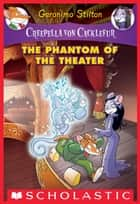The Phantom of the Theater: A Geronimo Stilton Adventure (Creepella von Cacklefur #8) ebook by Geronimo Stilton