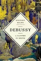 Debussy - A Painter in Sound eBook by Stephen Walsh