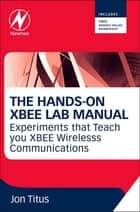 The Hands-on XBEE Lab Manual ebook by Jonathan A Titus