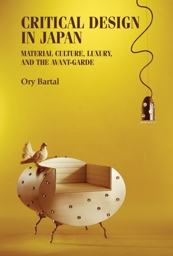 Critical design in Japan - Material culture, luxury, and the avant-garde ebook by Ory Bartal