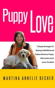 Puppy Love - 7 Simple Strategies To Raising A Well Behaved Golden Retriever Puppy ebook by Martina Annelie Becher