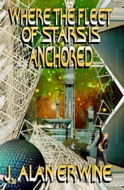 Where the Fleet of Stars is Anchored ebook by J Alan Erwine
