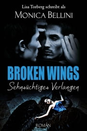 Broken Wings: Sehnsüchtiges Verlangen eBook by Monica Bellini, Lisa Torberg, Lisa Torberg