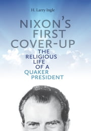 Nixon's First Cover-up - The Religious Life of a Quaker President ebook by H. Larry Ingle