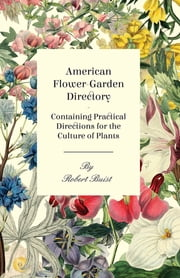 American Flower-Garden Directory; Containing Practical Directions for the Culture of Plants ebook by Robert Buist