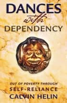 Dances with Dependency - Out of Poverty Through Self-Reliance ebook by Calvin Helin