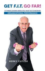 Get F.I.T. Go Far! - 15 Things Leaders Absolutely Must Do to Increase Organizational Performance ebook by Herky Cutler
