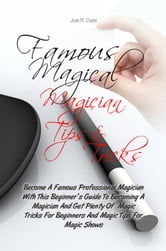 Famous Magical Magician Tips & Tricks - Become A Famous Professional Magician With This Beginner's Guide To Becoming A Magician And Get Plenty Of Magic Tricks For Beginners And Magic Tips For Magic Shows ebook by Joe R. Dale