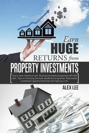Earn Huge Returns from Property Investments - Tips to Earn Maximum Rent. Buying Real Estate Properties with Little Cash. Tips on Choosing the Best Residential Properties. Real Estate Investment Opportunities That Will Make You Rich. ebook by Alex Lee